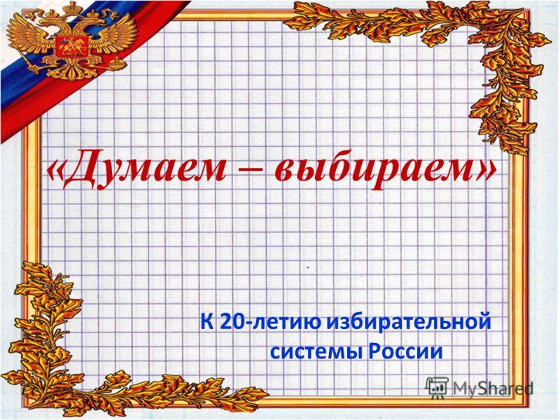 «Думаем – выбираем» К 20-летию избирательной системы России