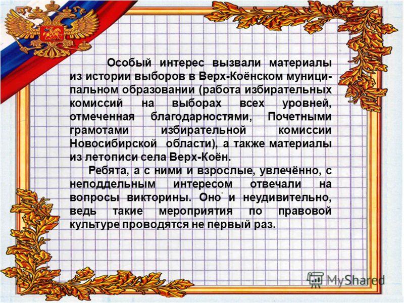 Особый интерес вызвали материалы из истории выборов в Верх-Коёнском муници- пальном образовании (работа избирательных комиссий на выборах всех уровней, отмеченная благодарностями, Почетными грамотами избирательной комиссии Новосибирской области), а т