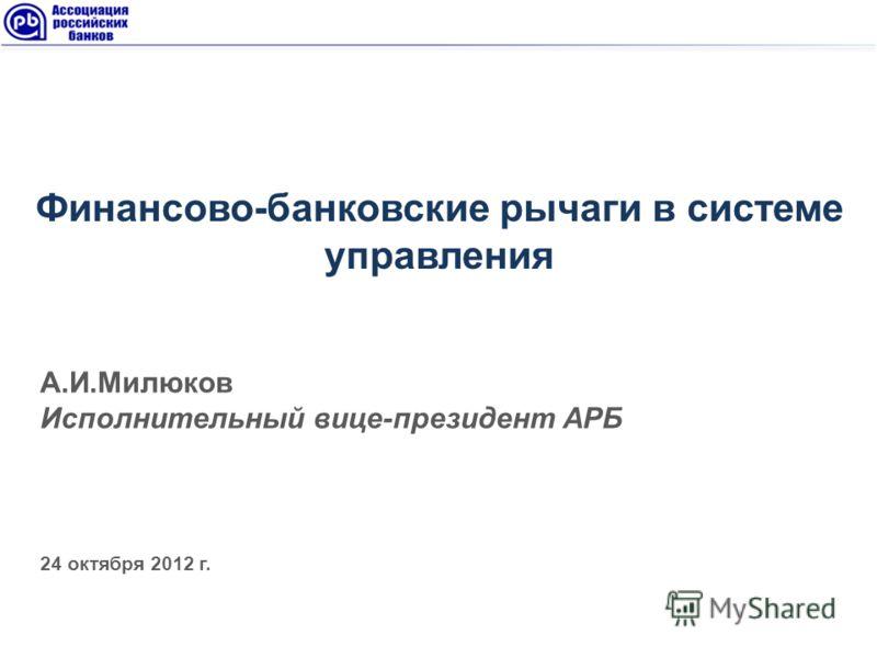 А.И.Милюков Исполнительный вице-президент АРБ 24 октября 2012 г. Финансово-банковские рычаги в системе управления