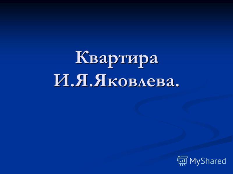 Квартира И.Я.Яковлева.