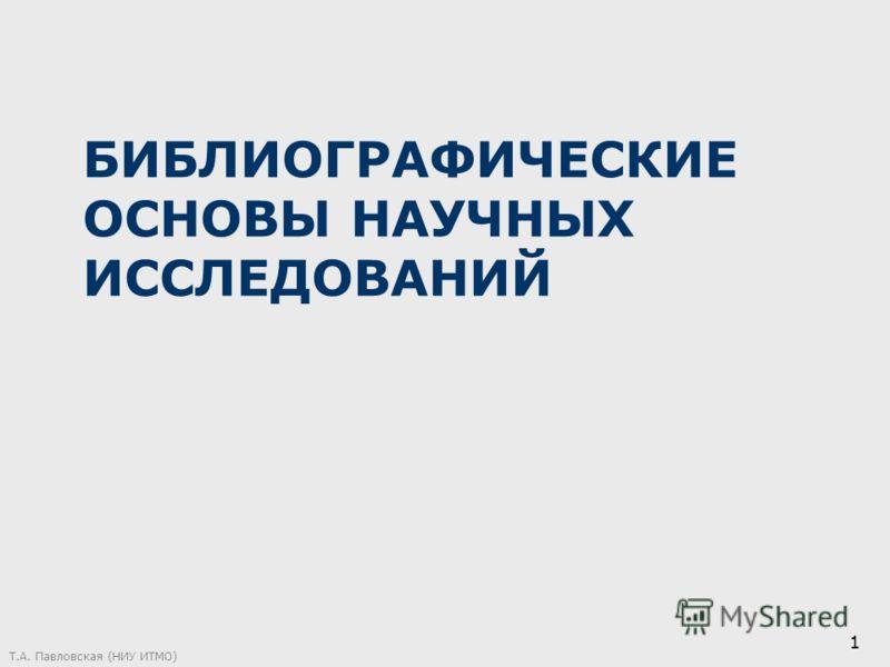 БИБЛИОГРАФИЧЕСКИЕ ОСНОВЫ НАУЧНЫХ ИССЛЕДОВАНИЙ Т.А. Павловская (НИУ ИТМО) 1