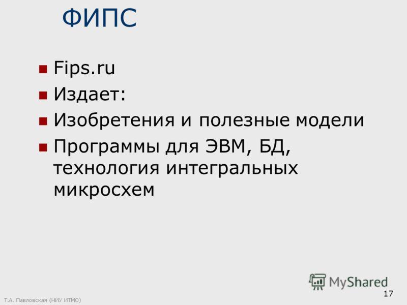 ФИПС Fips.ru Издает: Изобретения и полезные модели Программы для ЭВМ, БД, технология интегральных микросхем Т.А. Павловская (НИУ ИТМО) 17