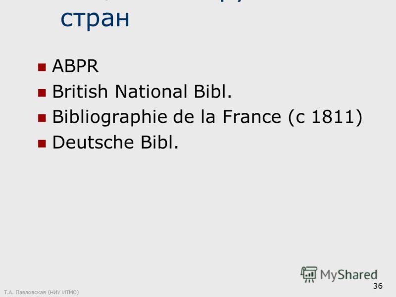 Нац. Б-ки зарубежных стран ABPR British National Bibl. Bibliographie de la France (c 1811) Deutsche Bibl. Т.А. Павловская (НИУ ИТМО) 36
