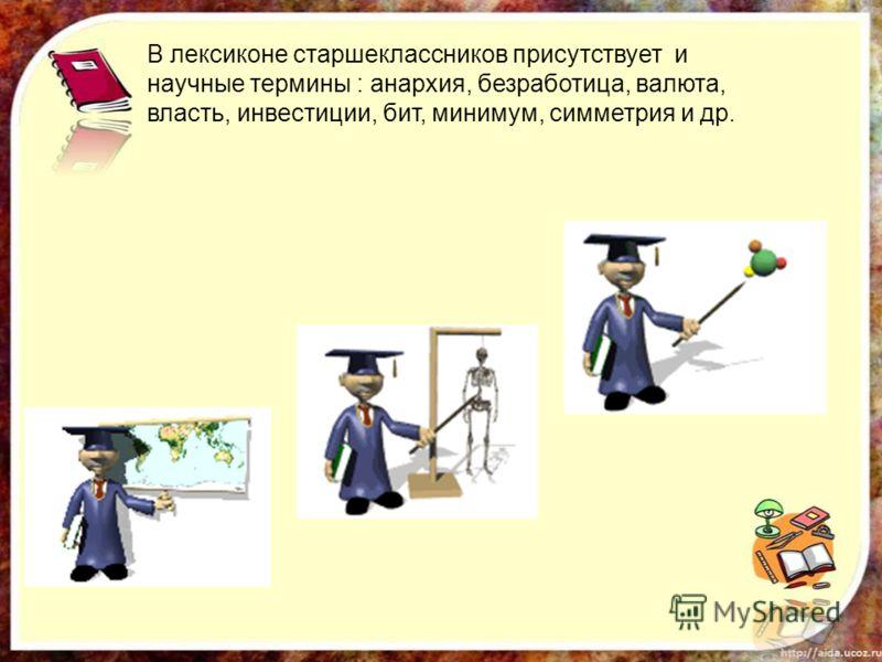 В лексиконе старшеклассников присутствует и научные термины : анархия, безработица, валюта, власть, инвестиции, бит, минимум, симметрия и др.