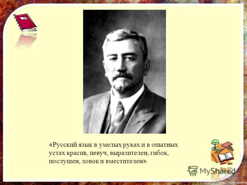 « Русский язык в умелых руках и в опытных устах красив, певуч, выразителен, гибок, послушен, ловок и вместителен ».