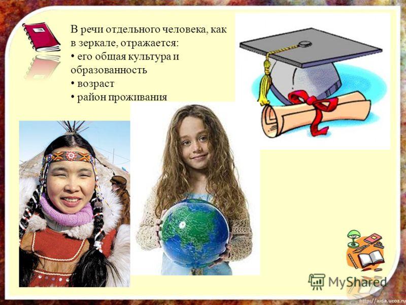 В речи отдельного человека, как в зеркале, отражается: его общая культура и образованность возраст район проживания