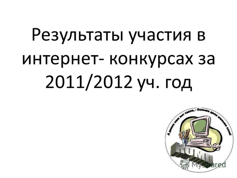 Результаты участия в интернет- конкурсах за 2011/2012 уч. год
