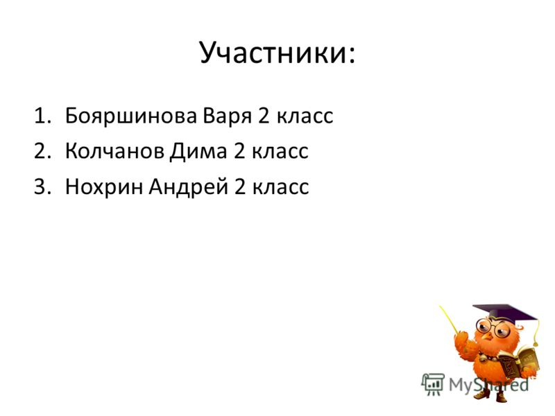 Участники: 1.Бояршинова Варя 2 класс 2.Колчанов Дима 2 класс 3.Нохрин Андрей 2 класс
