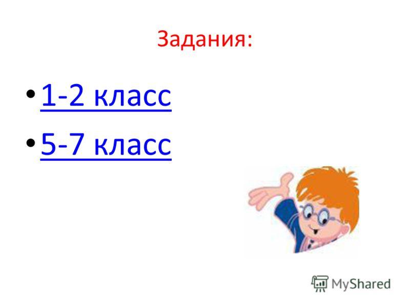 Задания: 1-2 класс 5-7 класс