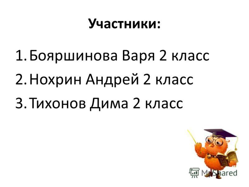 Участники: 1.Бояршинова Варя 2 класс 2.Нохрин Андрей 2 класс 3.Тихонов Дима 2 класс
