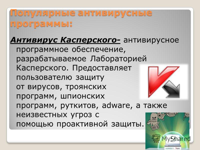 Популярные антивирусные программы: Антивирус Касперского- антивирусное программное обеспечение, разрабатываемое Лабораторией Касперского. Предоставляет пользователю защиту от вирусов, троянских программ, шпионских программ, руткитов, adware, а также