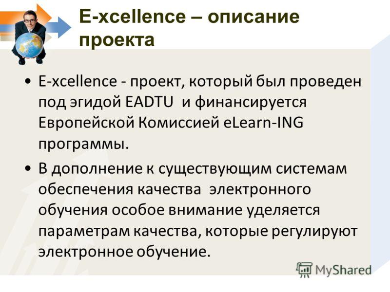 E-xcellence – описание проекта E-xcellence - проект, который был проведен под эгидой EADTU и финансируется Европейской Комиссией eLearn-ING программы. В дополнение к существующим системам обеспечения качества электронного обучения особое внимание уде