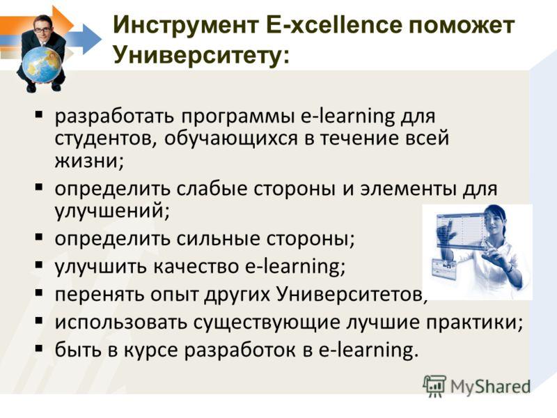 Инструмент E-xcellence поможет Университету: разработать программы e-learning для студентов, обучающихся в течение всей жизни; определить слабые стороны и элементы для улучшений; определить сильные стороны; улучшить качество e-learning; перенять опыт