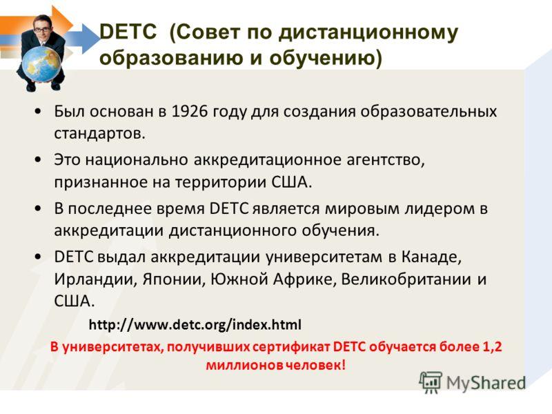 DETC (Совет по дистанционному образованию и обучению) Был основан в 1926 году для создания образовательных стандартов. Это национально аккредитационное агентство, признанное на территории США. В последнее время DETC является мировым лидером в аккреди