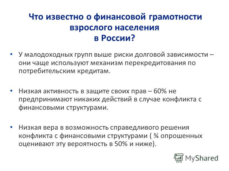 Что известно о финансовой грамотности взрослого населения в России? У малодоходных групп выше риски долговой зависимости – они чаще используют механизм перекредитования по потребительским кредитам. Низкая активность в защите своих прав – 60% не предп