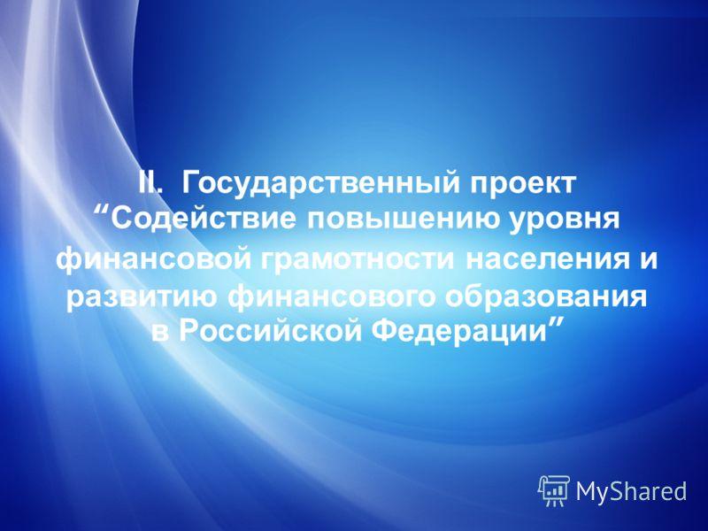 II. Государственный проектСодействие повышению уровня финансовой грамотности населения и развитию финансового образования в Российской Федерации