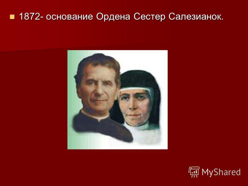 1872- основание Ордена Сестер Салезианок. 1872- основание Ордена Сестер Салезианок.