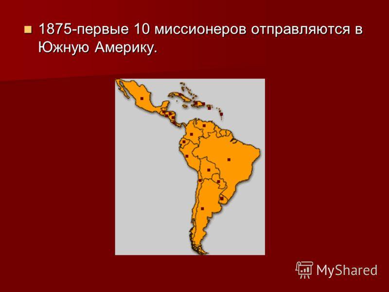 1875-первые 10 миссионеров отправляются в Южную Америку. 1875-первые 10 миссионеров отправляются в Южную Америку.