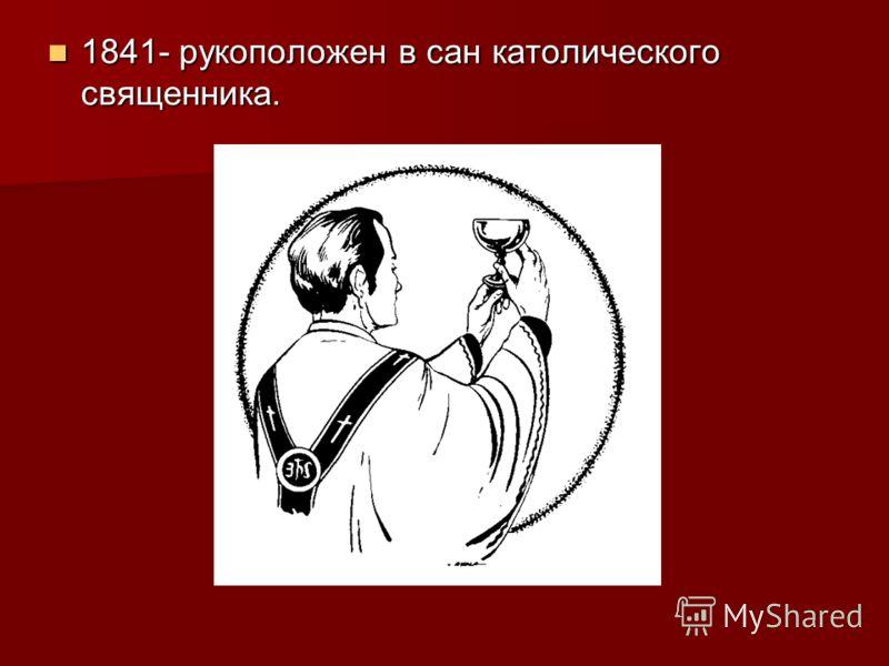 1841- рукоположен в сан католического священника. 1841- рукоположен в сан католического священника.