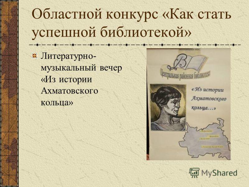 Областной конкурс «Как стать успешной библиотекой» Литературно- музыкальный вечер «Из истории Ахматовского кольца»