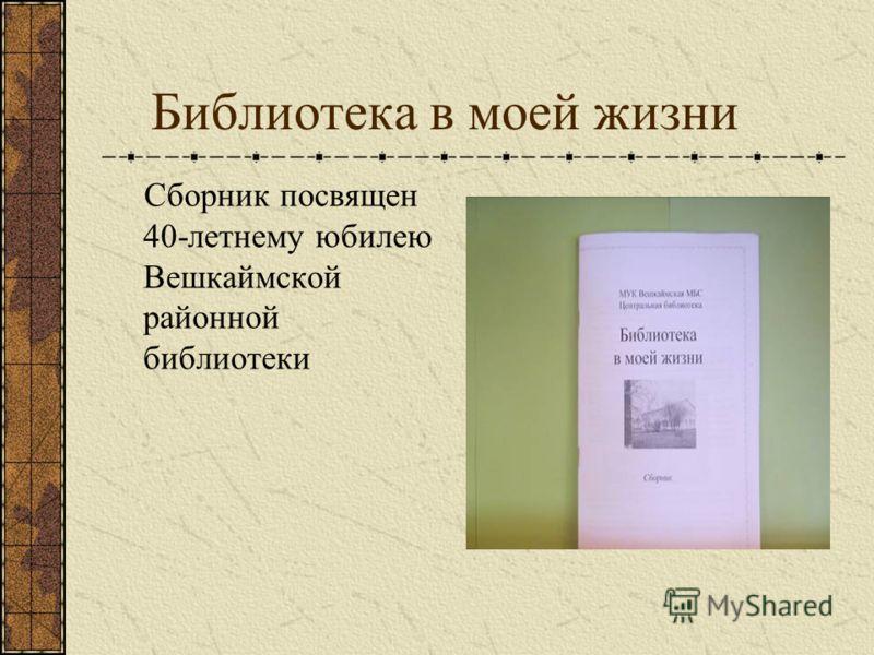 Библиотека в моей жизни Сборник посвящен 40-летнему юбилею Вешкаймской районной библиотеки