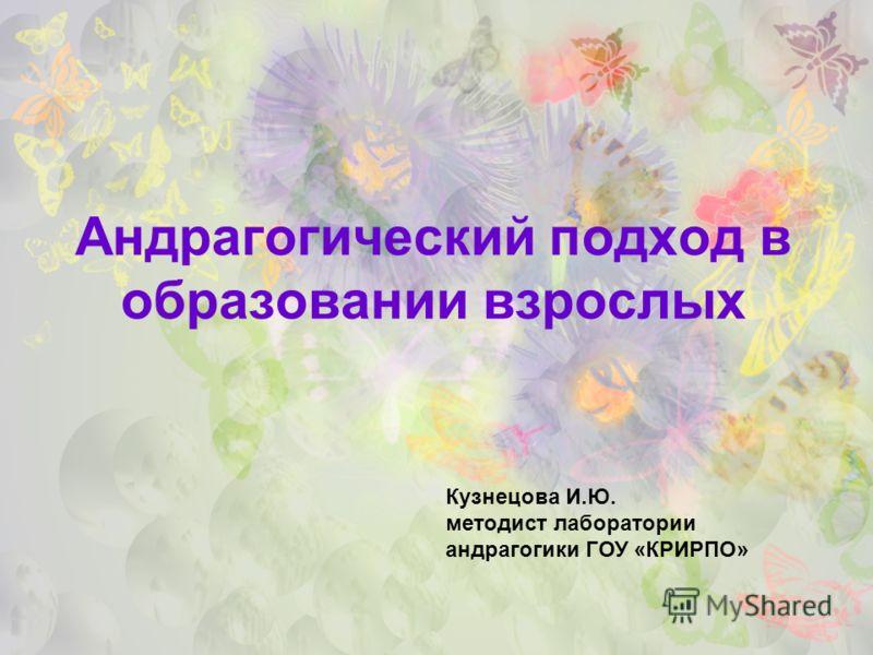 Андрагогический подход в образовании взрослых Кузнецова И.Ю. методист лаборатории андрагогики ГОУ «КРИРПО»