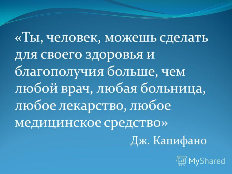 «Ты, человек, можешь сделать для своего здоровья и благополучия больше, чем любой врач, любая больница, любое лекарство, любое медицинское средство» Дж. Капифано