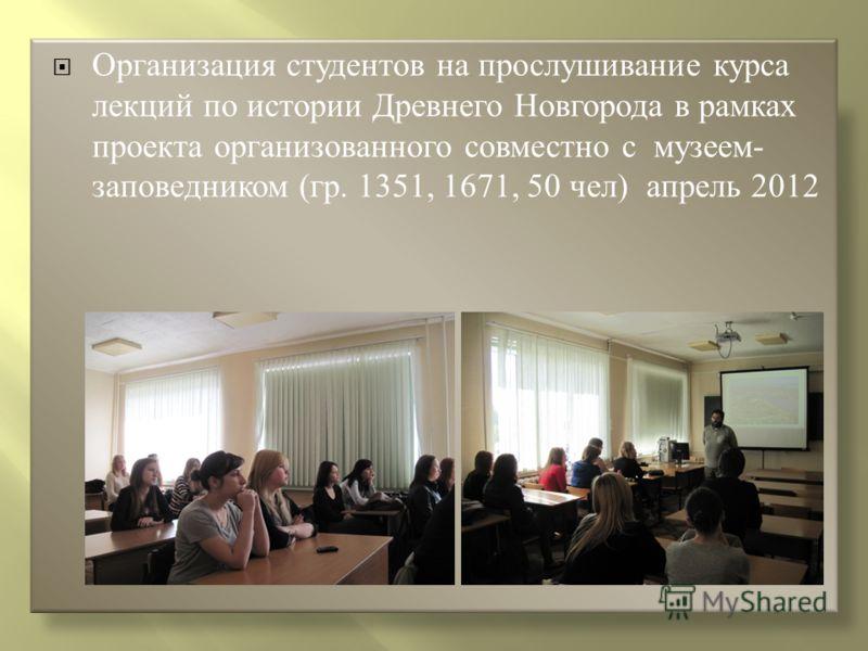 Организация студентов на прослушивание курса лекций по истории Древнего Новгорода в рамках проекта организованного совместно с музеем- заповедником (гр. 1351, 1671, 50 чел) апрель 2012