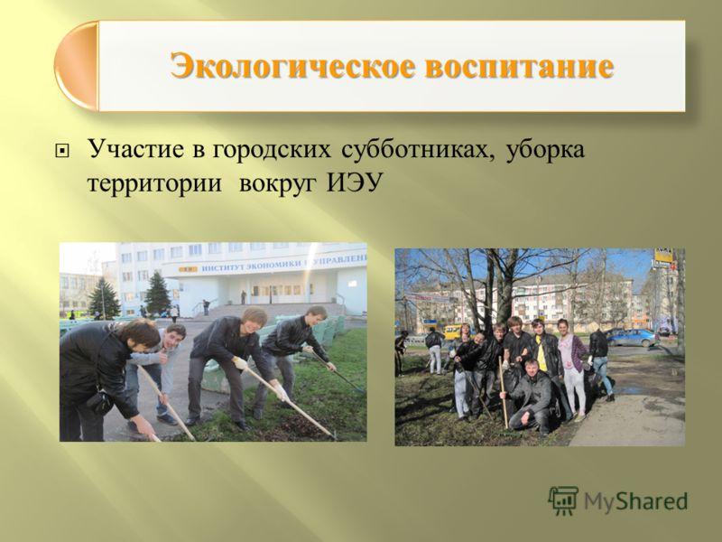Экологическое воспитание Участие в городских субботниках, уборка территории вокруг ИЭУ