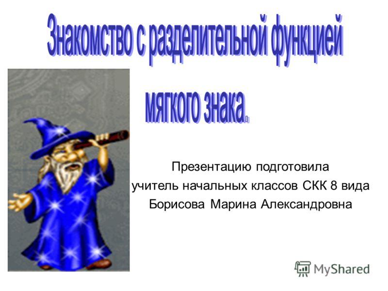 Презентацию подготовила учитель начальных классов СКК 8 вида Борисова Марина Александровна