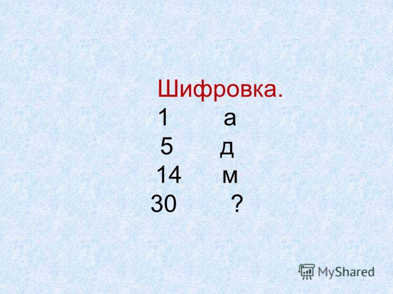 Шифровка. 1 а 5 д 14 м 30 ?