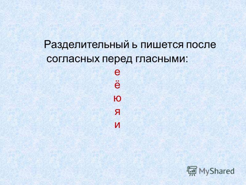Разделительный ь пишется после согласных перед гласными: е ё ю я и
