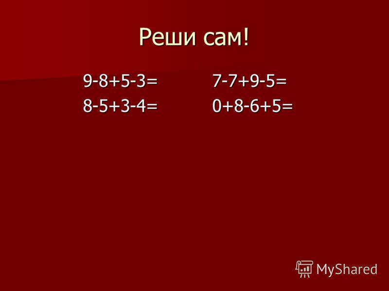Реши сам! 9-8+5-3= 7-7+9-5= 9-8+5-3= 7-7+9-5= 8-5+3-4= 0+8-6+5= 8-5+3-4= 0+8-6+5=