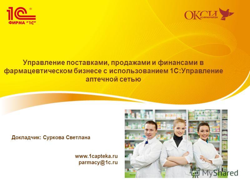 Управление поставками, продажами и финансами в фармацевтическом бизнесе с использованием 1С:Управление аптечной сетью Докладчик: Суркова Светлана www.1capteka.ru parmacy@1c.ru