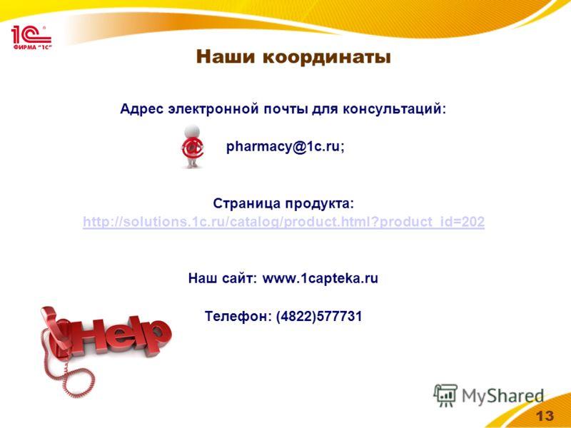 13 Наши координаты Адрес электронной почты для консультаций: pharmacy@1c.ru; Страница продукта: http://solutions.1c.ru/catalog/product.html?product_id=202 Наш сайт: www.1capteka.ru Телефон: (4822)577731