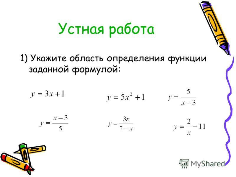 Устная работа 1) Укажите область определения функции заданной формулой: