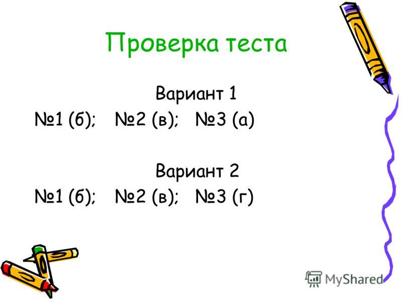 Проверка теста Вариант 1 1 (б); 2 (в); 3 (а) Вариант 2 1 (б); 2 (в); 3 (г)
