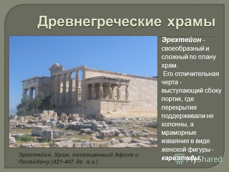 Эрехтейон - своеобразный и сложный по плану храм. Его отличительная черта - выступающий сбоку портик, где перекрытия поддерживали не колонны, а мраморные изваяния в виде женской фигуры - кариатиды. Эрехтейон. Храм, посвященный Афине и Посейдону (421-