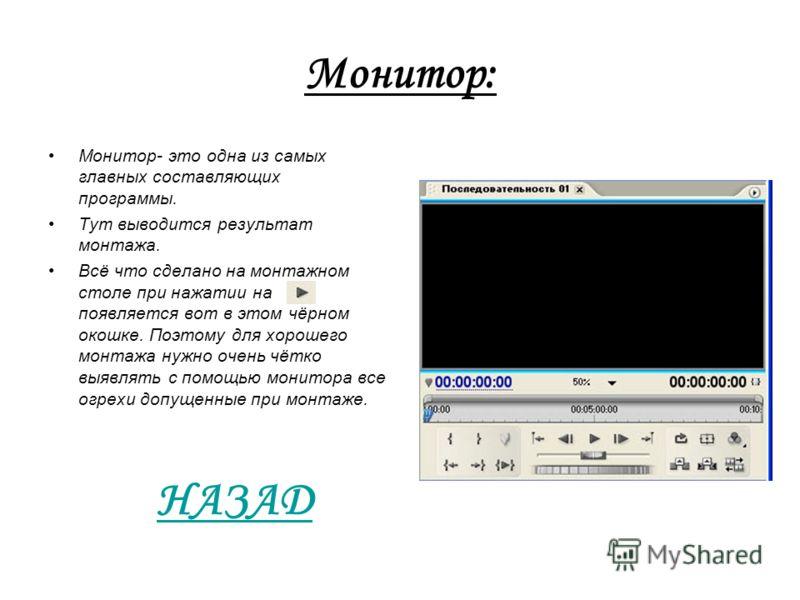 Монитор: Монитор- это одна из самых главных составляющих программы. Тут выводится результат монтажа. Всё что сделано на монтажном столе при нажатии на появляется вот в этом чёрном окошке. Поэтому для хорошего монтажа нужно очень чётко выявлять с помо