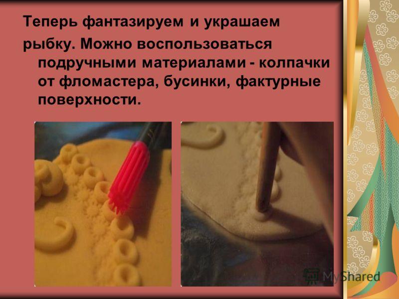 Теперь фантазируем и украшаем рыбку. Можно воспользоваться подручными материалами - колпачки от фломастера, бусинки, фактурные поверхности.