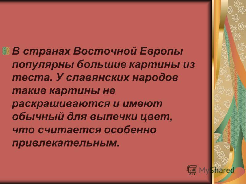 В странах Восточной Европы популярны большие картины из теста. У славянских народов такие картины не раскрашиваются и имеют обычный для выпечки цвет, что считается особенно привлекательным.