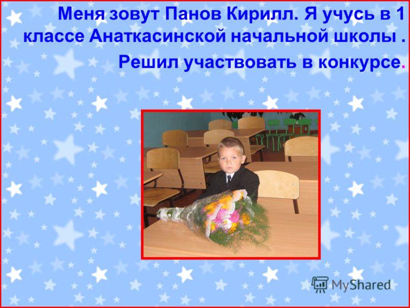 Меня зовут Панов Кирилл. Я учусь в 1 классе Анаткасинской начальной школы. Решил участвовать в конкурсе.