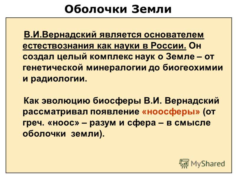 Оболочки Земли В.И.Вернадский является основателем естествознания как науки в России. Он создал целый комплекс наук о Земле – от генетической минералогии до биогеохимии и радиологии. Как эволюцию биосферы В.И. Вернадский рассматривал появление «ноосф