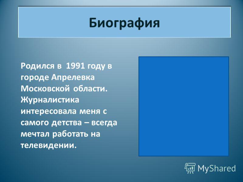 Биография Родился в 1991 году в городе Апрелевка Московской области. Журналистика интересовала меня с самого детства – всегда мечтал работать на телевидении.