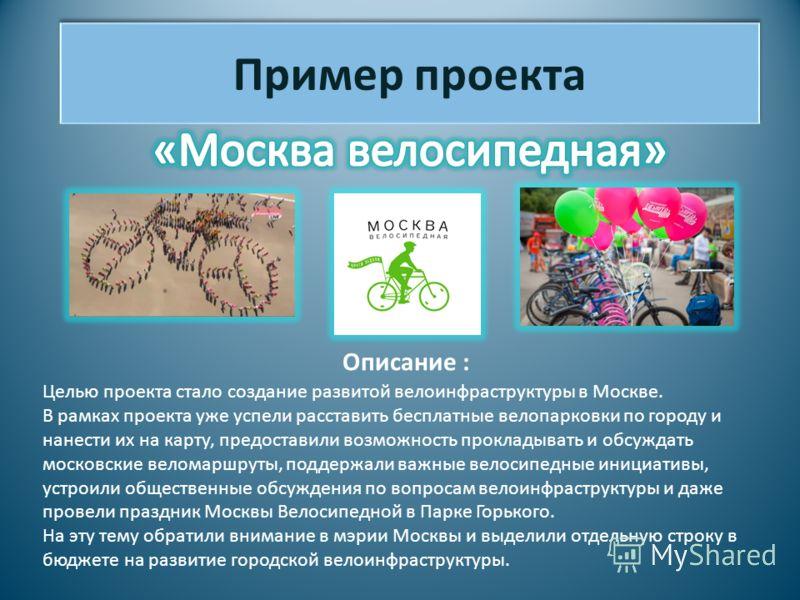 Пример проекта Описание : Целью проекта стало создание развитой велоинфраструктуры в Москве. В рамках проекта уже успели расставить бесплатные велопарковки по городу и нанести их на карту, предоставили возможность прокладывать и обсуждать московские