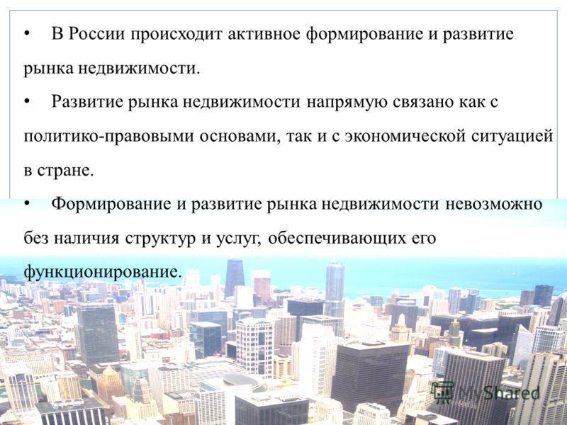 В России происходит активное формирование и развитие рынка недвижимости. Развитие рынка недвижимости напрямую связано как с политико-правовыми основами, так и с экономической ситуацией в стране. Формирование и развитие рынка недвижимости невозможно б