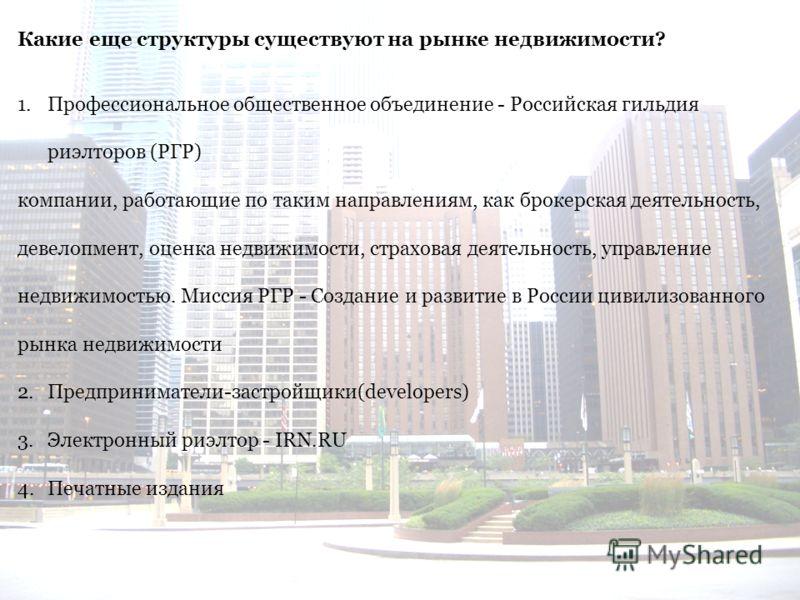 Какие еще структуры существуют на рынке недвижимости? 1.Профессиональное общественное объединение - Российская гильдия риэлторов (РГР) компании, работающие по таким направлениям, как брокерская деятельность, девелопмент, оценка недвижимости, страхова