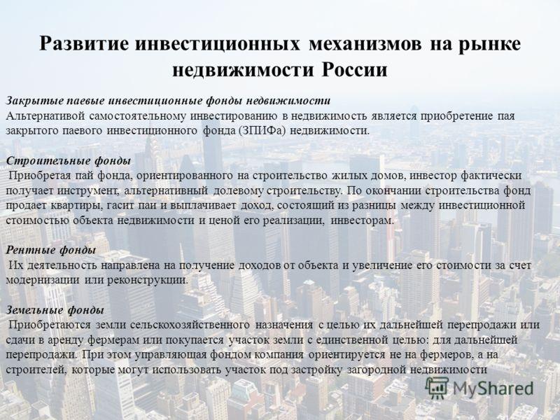 Развитие инвестиционных механизмов на рынке недвижимости России Закрытые паевые инвестиционные фонды недвижимости Альтернативой самостоятельному инвестированию в недвижимость является приобретение пая закрытого паевого инвестиционного фонда (ЗПИФа) н
