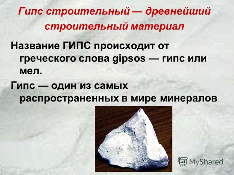 Название ГИПС происходит от греческого слова gipsos гипс или мел. Гипс один из самых распространенных в мире минералов Гипс строительный древнейший строительный материал