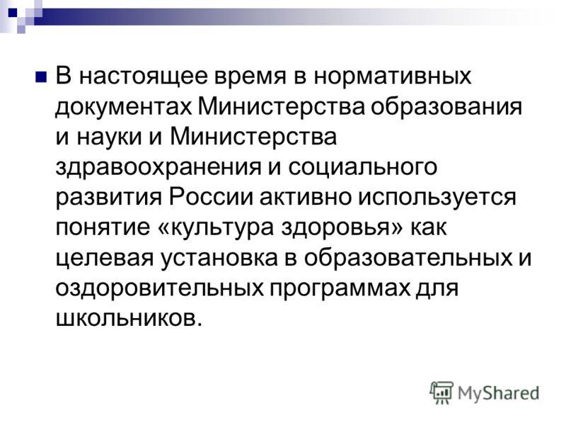 В настоящее время в нормативных документах Министерства образования и науки и Министерства здравоохранения и социального развития России активно используется понятие «культура здоровья» как целевая установка в образовательных и оздоровительных програ